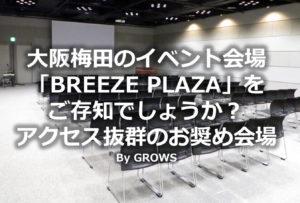 大阪梅田のイベント会場「BREEZE PLAZA」をご存知でしょうか?アクセス抜群のお奨め会場