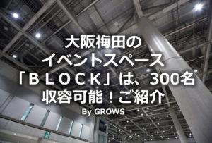 大阪梅田のイベントスペース「BLOCK」は、300名収容可能!ご紹介