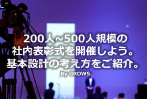 200人~500人規模の社内表彰式を開催しよう。基本設計の考え方をご紹介。