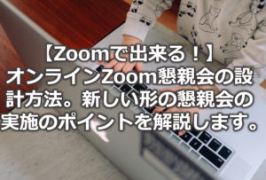 【Zoomで出来る!】オンラインZoom懇親会の設計方法。新しい形の懇親会の実施のポイントを解説します。